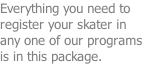 Everything you need to register your skater in any one of our programs is in this package.